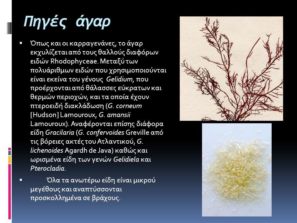 Πηγές άγαρ  Όπως και οι καρραγενάνες, το άγαρ εκχυλίζεται από τους θαλλούς διαφόρων ειδών Rhodophyceae. Μεταξύ των πολυάριθμων ειδών που χρησιμοποιού