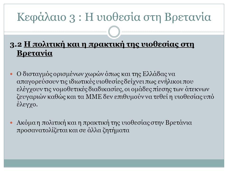 Κεφάλαιο 3 : Η υιοθεσία στη Βρετανία 3.2 Η πολιτική και η πρακτική της υιοθεσίας στη Βρετανία Ο δισταγμός ορισμένων χωρών όπως και της Ελλάδας να απαγορεύσουν τις ιδιωτικές υιοθεσίες δείχνει πως ενήλικοι που ελέγχουν τις νομοθετικές διαδικασίες, οι ομάδες πίεσης των άτεκνων ζευγαριών καθώς και τα ΜΜΕ δεν επιθυμούν να τεθεί η υιοθεσίας υπό έλεγχο.
