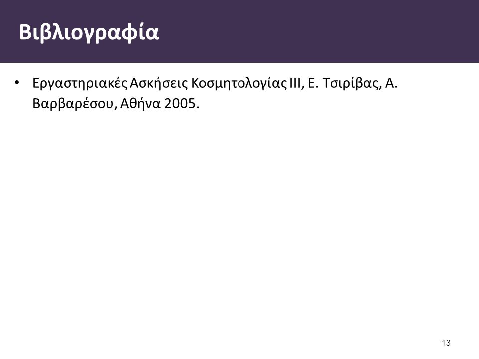 Βιβλιογραφία Εργαστηριακές Ασκήσεις Κοσμητολογίας ΙΙΙ, Ε. Τσιρίβας, Α. Βαρβαρέσου, Αθήνα 2005. 13