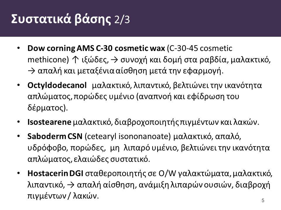 Συστατικά βάσης 2/3 Dow corning AMS C-30 cosmetic wax (C-30-45 cosmetic methicone) ↑ ιξώδες, → συνοχή και δομή στα ραβδία, μαλακτικό, → απαλή και μετα