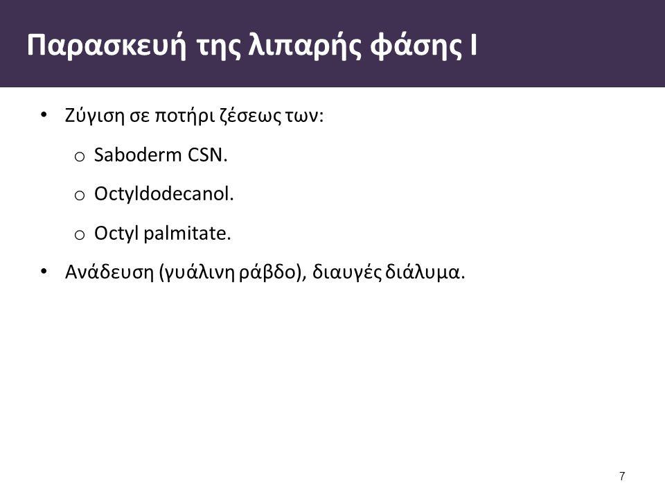 Παρασκευή της λιπαρής φάσης Ι Ζύγιση σε ποτήρι ζέσεως των: o Saboderm CSN. o Octyldodecanol. o Octyl palmitate. Ανάδευση (γυάλινη ράβδο), διαυγές διάλ