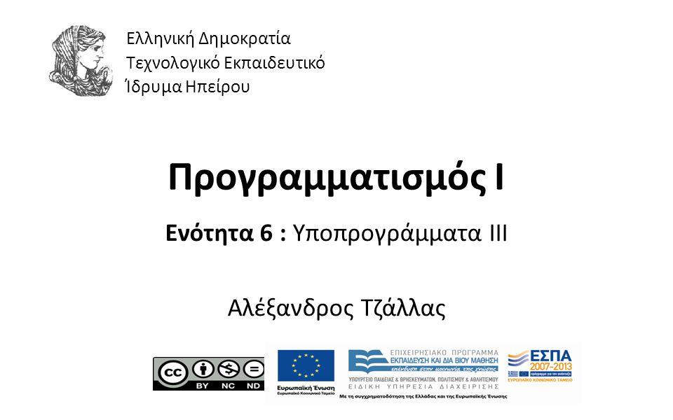 1 Προγραμματισμός Ι Ενότητα 6 : Υποπρογράμματα III Αλέξανδρος Τζάλλας Ελληνική Δημοκρατία Τεχνολογικό Εκπαιδευτικό Ίδρυμα Ηπείρου
