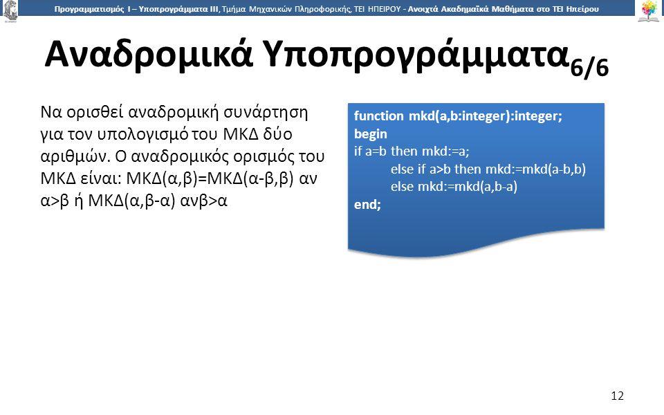 1212 Προγραμματισμός Ι – Υποπρογράμματα ΙΙΙ, Τμήμα Μηχανικών Πληροφορικής, ΤΕΙ ΗΠΕΙΡΟΥ - Ανοιχτά Ακαδημαϊκά Μαθήματα στο ΤΕΙ Ηπείρου Αναδρομικά Υποπρογράμματα 6/6 12 function mkd(a,b:integer):integer; begin if a=b then mkd:=a; else if a>b then mkd:=mkd(a-b,b) else mkd:=mkd(a,b-a) end; function mkd(a,b:integer):integer; begin if a=b then mkd:=a; else if a>b then mkd:=mkd(a-b,b) else mkd:=mkd(a,b-a) end; Να ορισθεί αναδρομική συνάρτηση για τον υπολογισμό του ΜΚΔ δύο αριθμών.