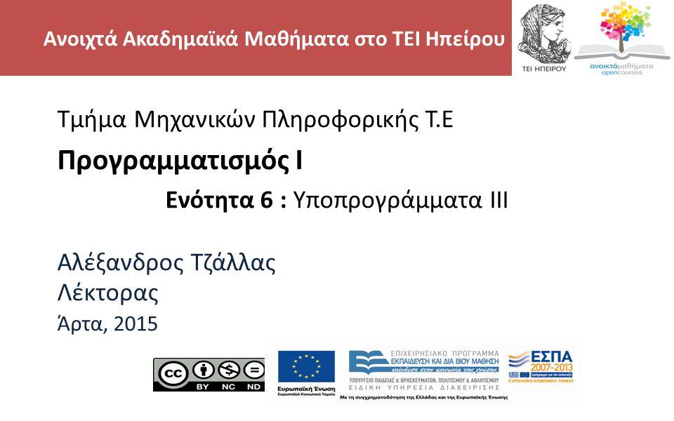 2 Τμήμα Μηχανικών Πληροφορικής Τ.Ε Προγραμματισμός Ι Ενότητα 6 : Υποπρογράμματα III Αλέξανδρος Τζάλλας Λέκτορας Άρτα, 2015 Ανοιχτά Ακαδημαϊκά Μαθήματα στο ΤΕΙ Ηπείρου