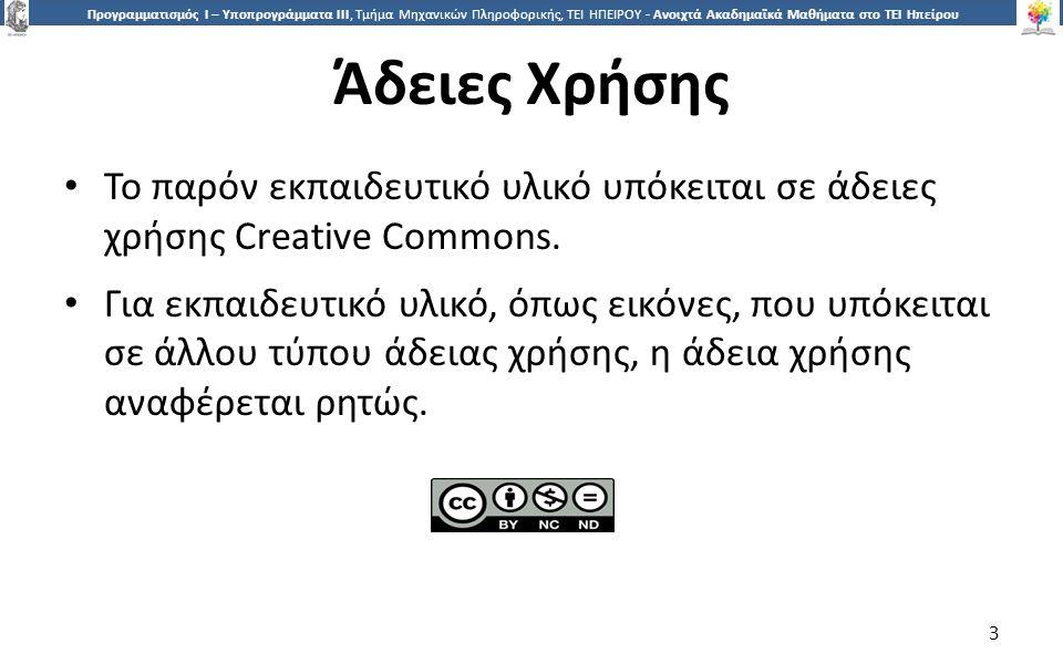 3 Προγραμματισμός Ι – Υποπρογράμματα ΙΙΙ, Τμήμα Μηχανικών Πληροφορικής, ΤΕΙ ΗΠΕΙΡΟΥ - Ανοιχτά Ακαδημαϊκά Μαθήματα στο ΤΕΙ Ηπείρου Άδειες Χρήσης Το παρόν εκπαιδευτικό υλικό υπόκειται σε άδειες χρήσης Creative Commons.