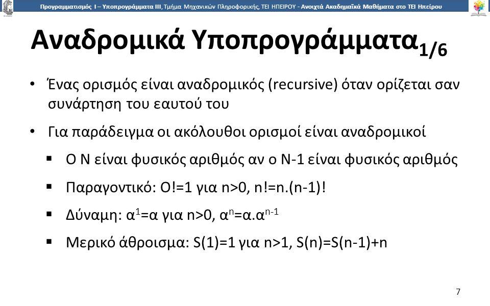 7 Προγραμματισμός Ι – Υποπρογράμματα ΙΙΙ, Τμήμα Μηχανικών Πληροφορικής, ΤΕΙ ΗΠΕΙΡΟΥ - Ανοιχτά Ακαδημαϊκά Μαθήματα στο ΤΕΙ Ηπείρου Αναδρομικά Υποπρογράμματα 1/6 7 Ένας ορισμός είναι αναδρομικός (recursive) όταν ορίζεται σαν συνάρτηση του εαυτού του Για παράδειγμα οι ακόλουθοι ορισμοί είναι αναδρομικοί  Ο N είναι φυσικός αριθμός αν ο Ν-1 είναι φυσικός αριθμός  Παραγοντικό: O!=1 για n>0, n!=n.(n-1).