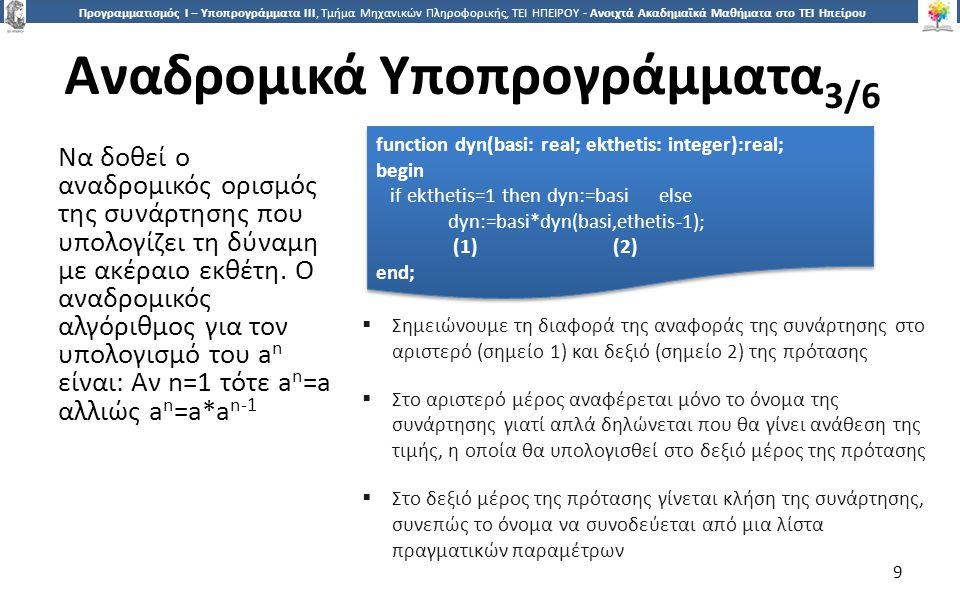 9 Προγραμματισμός Ι – Υποπρογράμματα ΙΙΙ, Τμήμα Μηχανικών Πληροφορικής, ΤΕΙ ΗΠΕΙΡΟΥ - Ανοιχτά Ακαδημαϊκά Μαθήματα στο ΤΕΙ Ηπείρου Αναδρομικά Υποπρογράμματα 3/6 9 function dyn(basi: real; ekthetis: integer):real; begin if ekthetis=1 then dyn:=basi else dyn:=basi*dyn(basi,ethetis-1); (1) (2) end; function dyn(basi: real; ekthetis: integer):real; begin if ekthetis=1 then dyn:=basi else dyn:=basi*dyn(basi,ethetis-1); (1) (2) end;  Σημειώνουμε τη διαφορά της αναφοράς της συνάρτησης στο αριστερό (σημείο 1) και δεξιό (σημείο 2) της πρότασης  Στο αριστερό μέρος αναφέρεται μόνο το όνομα της συνάρτησης γιατί απλά δηλώνεται που θα γίνει ανάθεση της τιμής, η οποία θα υπολογισθεί στο δεξιό μέρος της πρότασης  Στο δεξιό μέρος της πρότασης γίνεται κλήση της συνάρτησης, συνεπώς το όνομα να συνοδεύεται από μια λίστα πραγματικών παραμέτρων Να δοθεί ο αναδρομικός ορισμός της συνάρτησης που υπολογίζει τη δύναμη με ακέραιο εκθέτη.
