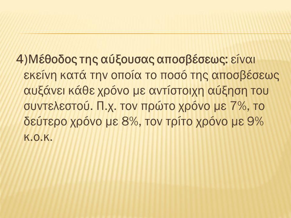 4)Μέθοδος της αύξουσας αποσβέσεως: είναι εκείνη κατά την οποία το ποσό της αποσβέσεως αυξάνει κάθε χρόνο με αντίστοιχη αύξηση του συντελεστού.