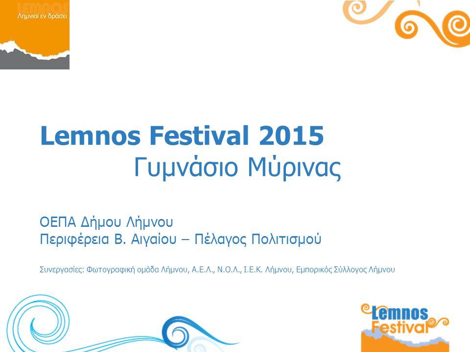 Lemnos Festival 2015 Γυμνάσιο Μύρινας ΟΕΠΑ Δήμου Λήμνου Περιφέρεια Β. Αιγαίου – Πέλαγος Πολιτισμού Συνεργασίες: Φωτογραφική ομάδα Λήμνου, Α.Ε.Λ., Ν.Ο.