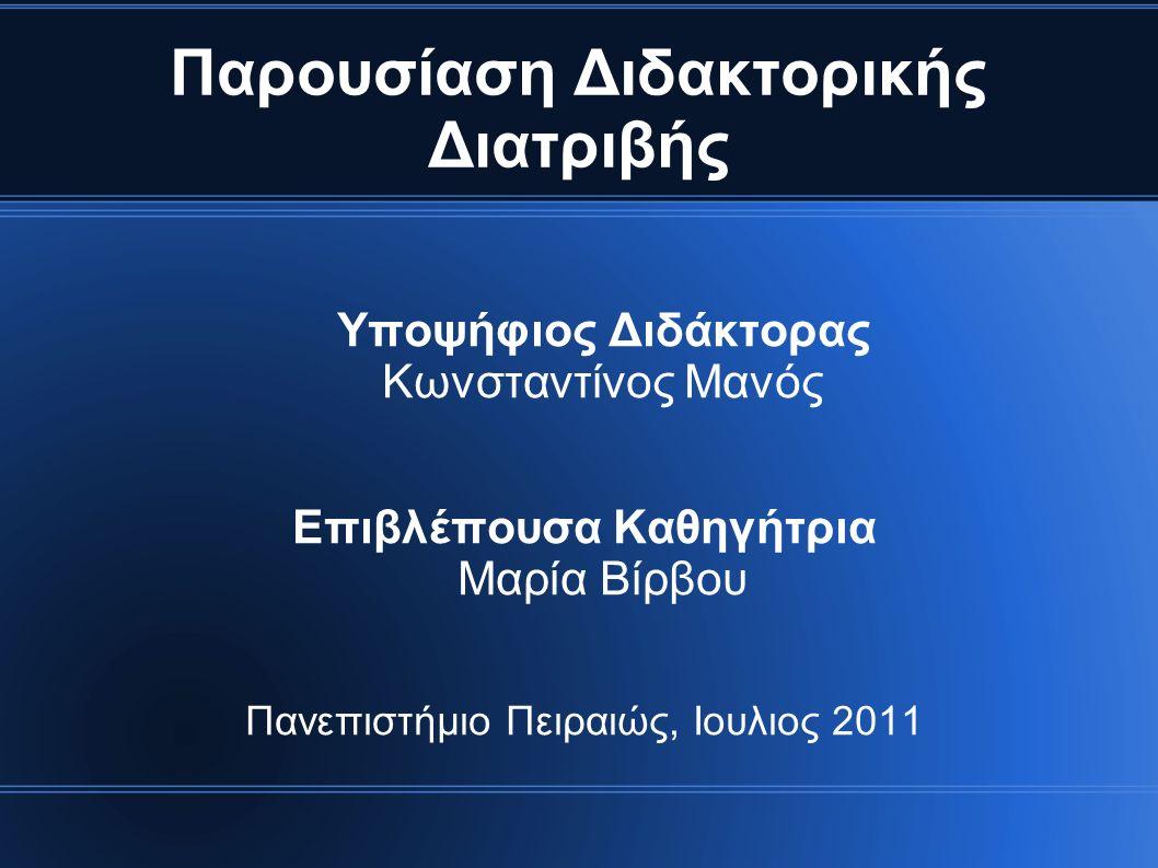Παρουσίαση Διδακτορικής Διατριβής Υποψήφιος Διδάκτορας Κωνσταντίνος Μανός Επιβλέπουσα Καθηγήτρια Μαρία Βίρβου Πανεπιστήμιο Πειραιώς, Ιουλιος 2011