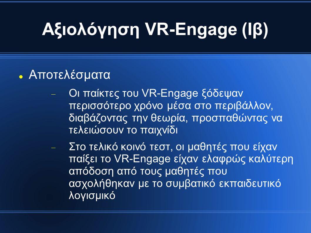Αξιολόγηση VR-Engage (Ιβ) Αποτελέσματα  Οι παίκτες του VR-Engage ξόδεψαν περισσότερο χρόνο μέσα στο περιβάλλον, διαβάζοντας την θεωρία, προσπαθώντας να τελειώσουν το παιχνίδι  Στο τελικό κοινό τεστ, οι μαθητές που είχαν παίξει το VR-Engage είχαν ελαφρώς καλύτερη απόδοση από τους μαθητές που ασχολήθηκαν με το συμβατικό εκπαιδευτικό λογισμικό