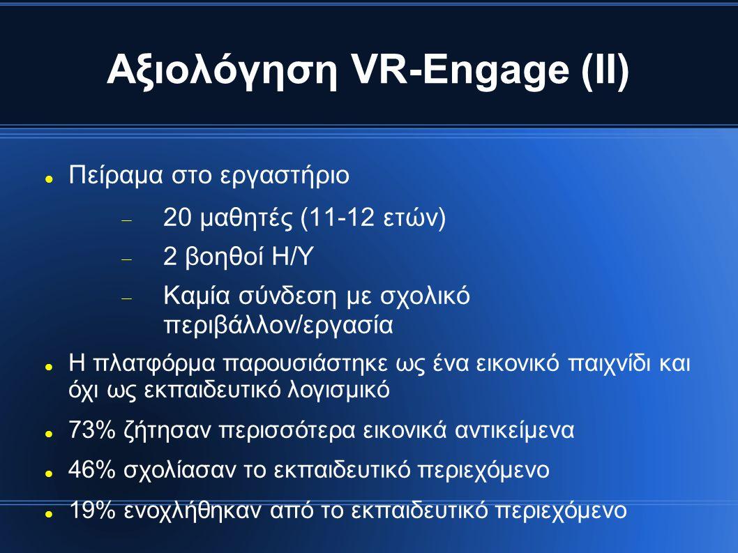 Αξιολόγηση VR-Engage (ΙΙ) Πείραμα στο εργαστήριο  20 μαθητές (11-12 ετών)  2 βοηθοί Η/Υ  Καμία σύνδεση με σχολικό περιβάλλον/εργασία Η πλατφόρμα παρουσιάστηκε ως ένα εικονικό παιχνίδι και όχι ως εκπαιδευτικό λογισμικό 73% ζήτησαν περισσότερα εικονικά αντικείμενα 46% σχολίασαν το εκπαιδευτικό περιεχόμενο 19% ενοχλήθηκαν από το εκπαιδευτικό περιεχόμενο