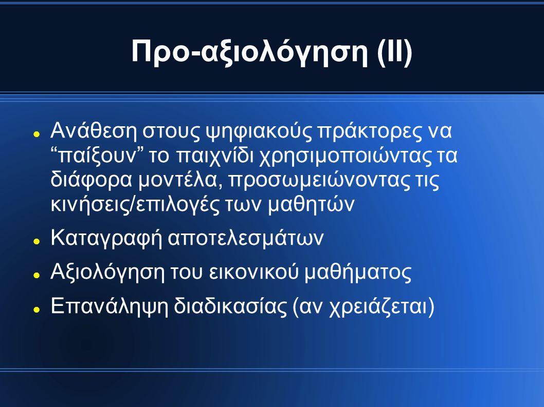 Προ-αξιολόγηση (ΙΙ) Ανάθεση στους ψηφιακούς πράκτορες να παίξουν το παιχνίδι χρησιμοποιώντας τα διάφορα μοντέλα, προσωμειώνοντας τις κινήσεις/επιλογές των μαθητών Καταγραφή αποτελεσμάτων Αξιολόγηση του εικονικού μαθήματος Επανάληψη διαδικασίας (αν χρειάζεται)