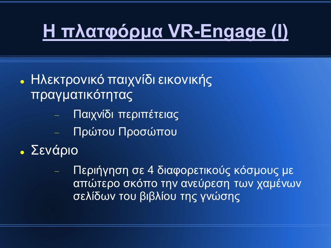 Η πλατφόρμα VR-Engage (Ι) Ηλεκτρονικό παιχνίδι εικονικής πραγματικότητας  Παιχνίδι περιπέτειας  Πρώτου Προσώπου Σενάριο  Περιήγηση σε 4 διαφορετικούς κόσμους με απώτερο σκόπο την ανεύρεση των χαμένων σελίδων του βιβλίου της γνώσης