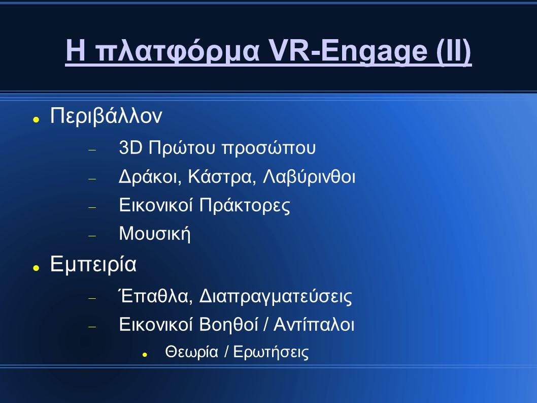 Η πλατφόρμα VR-Engage (ΙΙ) Περιβάλλον  3D Πρώτου προσώπου  Δράκοι, Κάστρα, Λαβύρινθοι  Εικονικοί Πράκτορες  Μουσική Εμπειρία  Έπαθλα, Διαπραγματεύσεις  Εικονικοί Βοηθοί / Αντίπαλοι Θεωρία / Ερωτήσεις