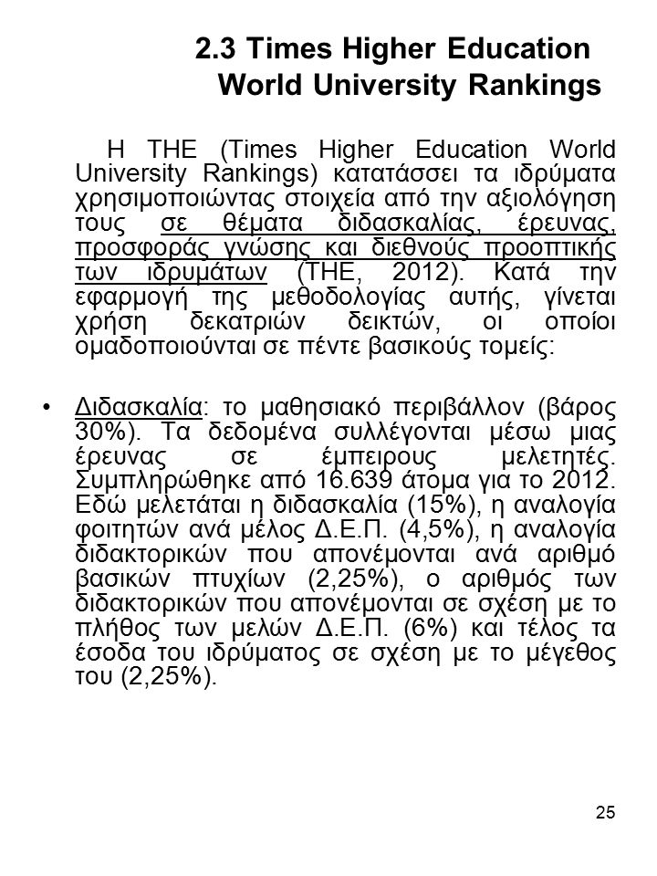 25 2.3 Times Higher Education World University Rankings Η ΤΗΕ (Times Higher Education World University Rankings) κατατάσσει τα ιδρύματα χρησιμοποιώντας στοιχεία από την αξιολόγηση τους σε θέματα διδασκαλίας, έρευνας, προσφοράς γνώσης και διεθνούς προοπτικής των ιδρυμάτων (THE, 2012).