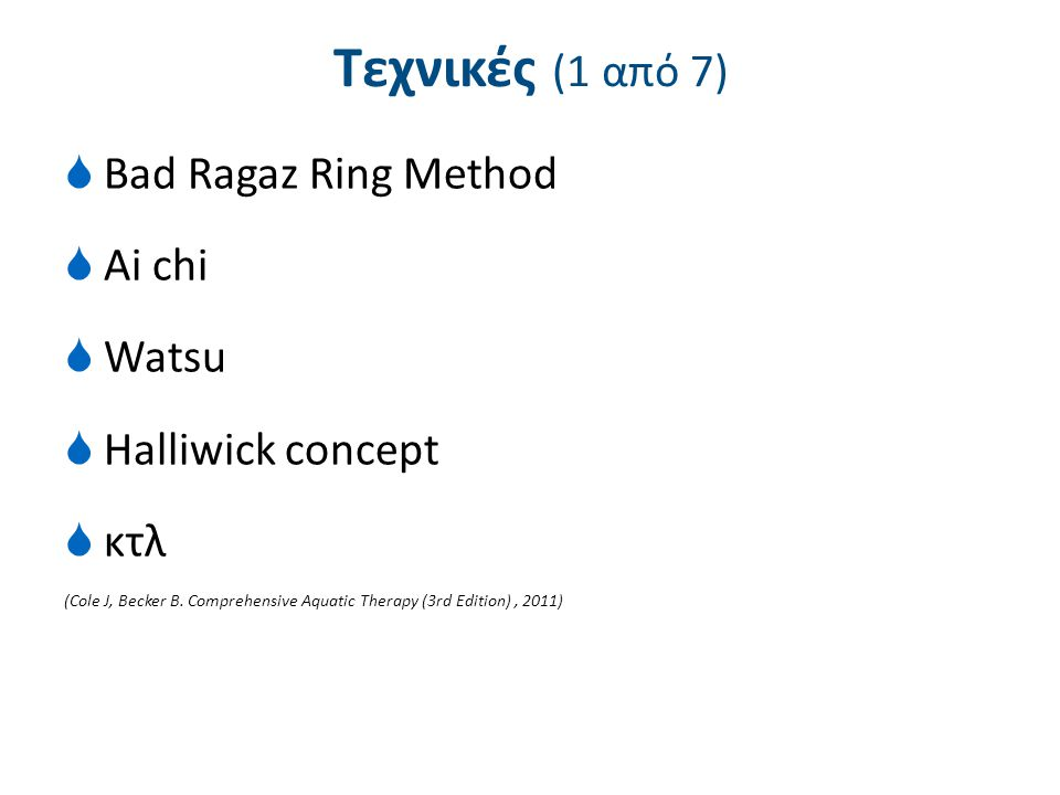 Τεχνικές (1 από 7)  Bad Ragaz Ring Method  Ai chi  Watsu  Halliwick concept  κτλ (Cole J, Becker B. Comprehensive Aquatic Therapy (3rd Edition),