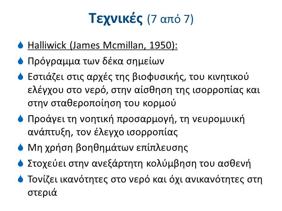 Τεχνικές (7 από 7)  Halliwick (James Mcmillan, 1950):  Πρόγραμμα των δέκα σημείων  Εστιάζει στις αρχές της βιοφυσικής, του κινητικού ελέγχου στο νε