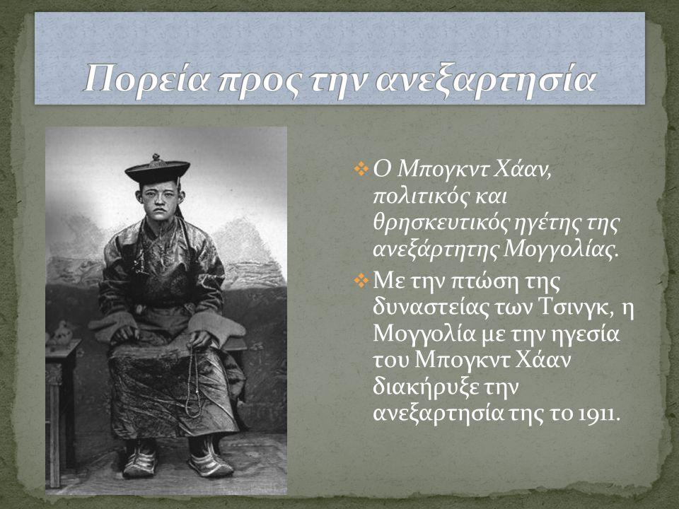  Ο Μπογκντ Χάαν, πολιτικός και θρησκευτικός ηγέτης της ανεξάρτητης Μογγολίας.  Με την πτώση της δυναστείας των Τσινγκ, η Μογγολία με την ηγεσία του