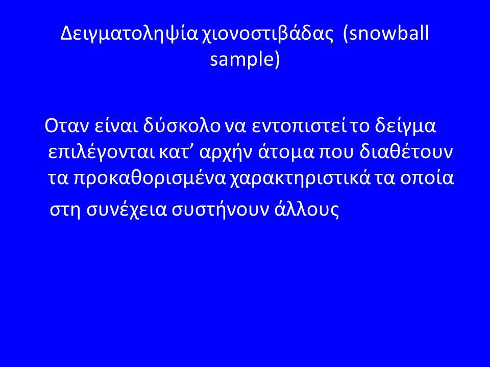 Δειγματοληψία χιονοστιβάδας (snowball sample) Οταν είναι δύσκολο να εντοπιστεί το δείγμα επιλέγονται κατ' αρχήν άτομα που διαθέτουν τα προκαθορισμένα χαρακτηριστικά τα οποία στη συνέχεια συστήνουν άλλους