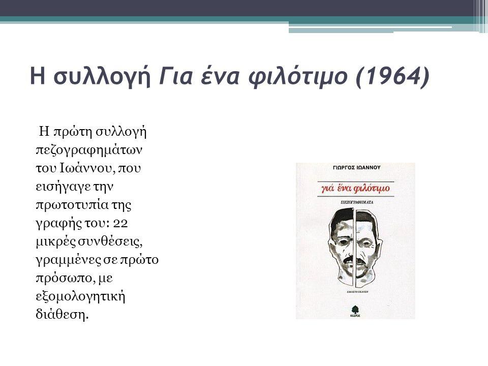 Η συλλογή Για ένα φιλότιμο (1964) Η πρώτη συλλογή πεζογραφημάτων του Ιωάννου, που εισήγαγε την πρωτοτυπία της γραφής του: 22 μικρές συνθέσεις, γραμμέν
