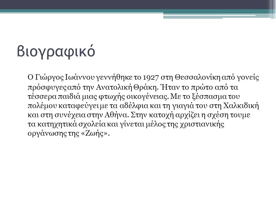 βιογραφικό Ο Γιώργος Ιωάννου γεννήθηκε το 1927 στη Θεσσαλονίκη από γονείς πρόσφυγες από την Ανατολική Θράκη. Ήταν το πρώτο από τα τέσσερα παιδιά μιας