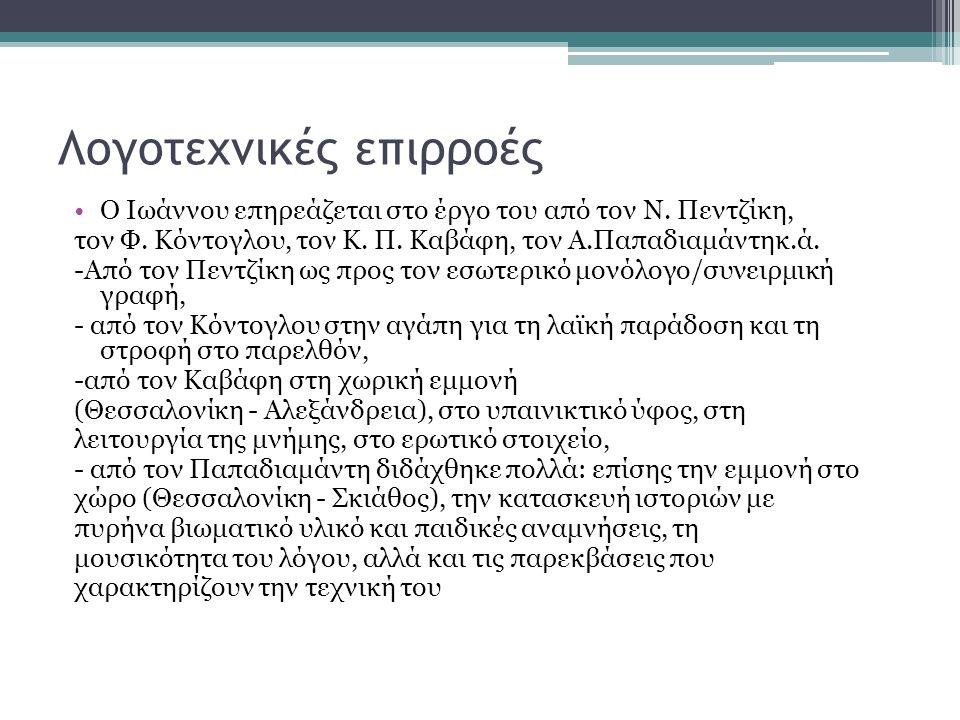 Λογοτεχνικές επιρροές Ο Ιωάννου επηρεάζεται στο έργο του από τον Ν. Πεντζίκη, τον Φ. Κόντογλου, τον Κ. Π. Καβάφη, τον Α.Παπαδιαμάντηκ.ά. -Από τον Πεντ