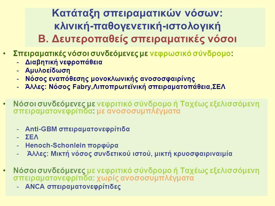 Σπειραματικές νόσοι - Κλινικά σύνδρομα Ταχέως εξελισσόμενη σπειραματονεφρίτιδα Κλινικός όρος: Ταχέως εξελισσόμενη σπειραματονεφρίτιδα Μορφολογικό πρότυπο : Μηνοειδής σπειραματονεφρίτιδα = μηνοειδείς σχηματισμοί σε > 50% των σπειραμάτων 1) Αντι-GBM ΣΝ : 15% ( 50% : πνευμονική τριχοειδίτιδα/σύνδρομοGoodpasture) 2) Ανοσοσυμπλεγματική ΣΝ : 24% 3) Ανοσοπενική ΣΝ: 60% (80%: παρουσία ΑNCA→ ΑNCA σχετιζόμενη μηνοειδής σπειραματονεφρίτιδα) - ¾ των ασθενών με ΑNCA σπειραματονεφρίτιδα έχουν συστηματική αγγειίτιδα μικρών αγγείων όπως μικροσκοπική πολυαγγειίτιδα (MPO- ANCA) ή νόσο Wegener (PR3-ANCA) ή σ.Churg-Strauss