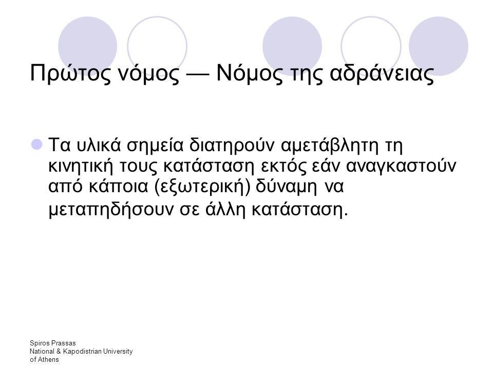 Spiros Prassas National & Kapodistrian University of Athens Πρώτος νόμος — Νόμος της αδράνειας Τα υλικά σημεία διατηρούν αμετάβλητη τη κινητική τους κατάσταση εκτός εάν αναγκαστούν από κάποια (εξωτερική) δύναμη να μεταπηδήσουν σε άλλη κατάσταση.