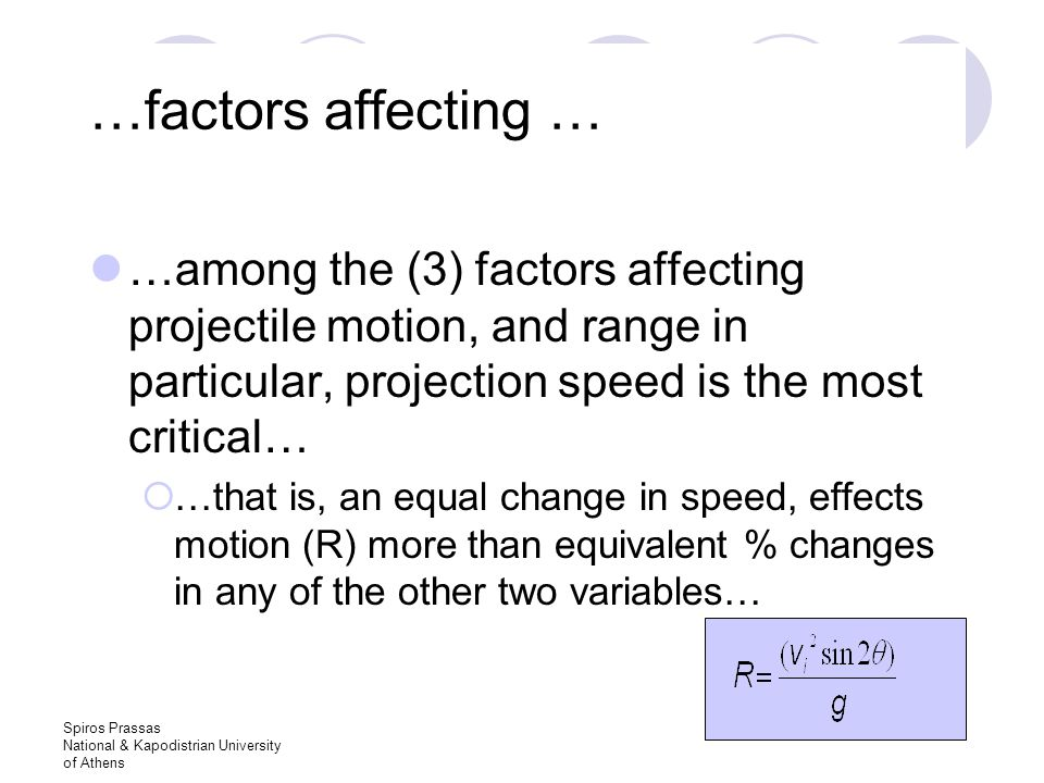 Spiros Prassas National & Kapodistrian University of Athens …factors affecting … …among the (3) factors affecting projectile motion, and range in particular, projection speed is the most critical…  …that is, an equal change in speed, effects motion (R) more than equivalent % changes in any of the other two variables…