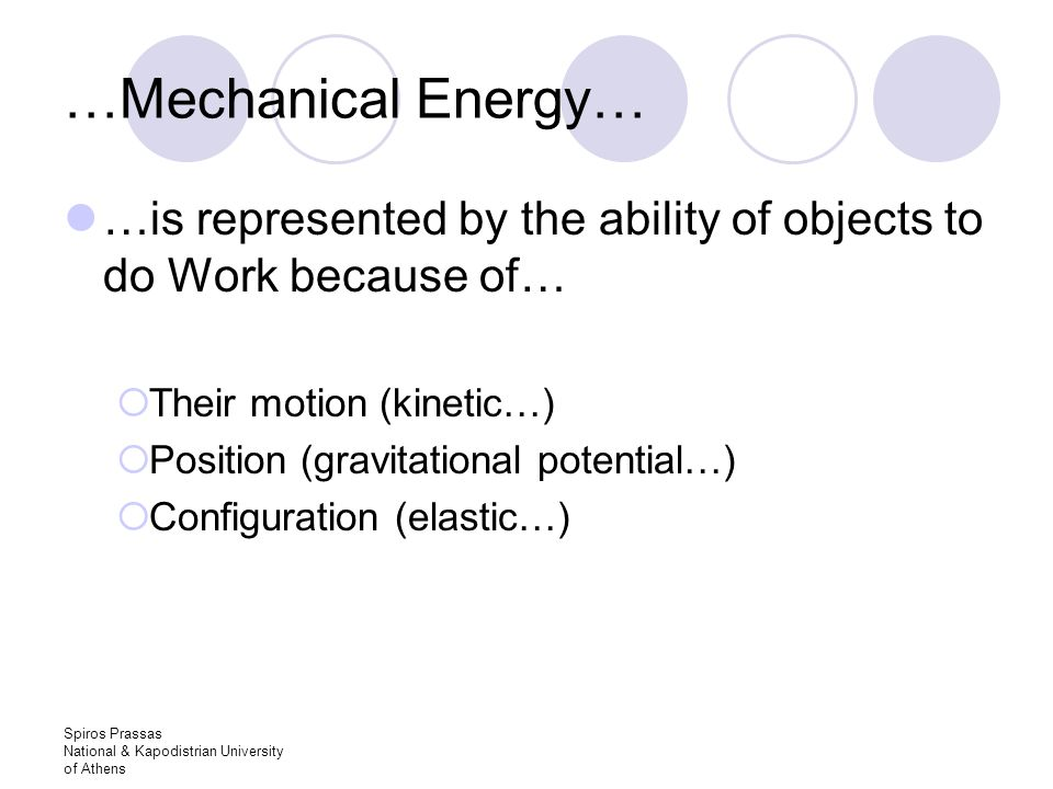 Spiros Prassas National & Kapodistrian University of Athens …Mechanical Energy… …is represented by the ability of objects to do Work because of…  Their motion (kinetic…)  Position (gravitational potential…)  Configuration (elastic…)