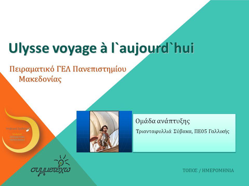 Ulysse voyage à l`aujourd`hui Τριανταφυλλιά Σύβακα, ΠΕ05 Γαλλικής ΤΟΠΟΣ / ΗΜΕΡΟΜΗΝΙΑ Ομάδα ανάπτυξης Πειραματικό ΓΕΛ Πανεπιστημίου Μακεδονίας