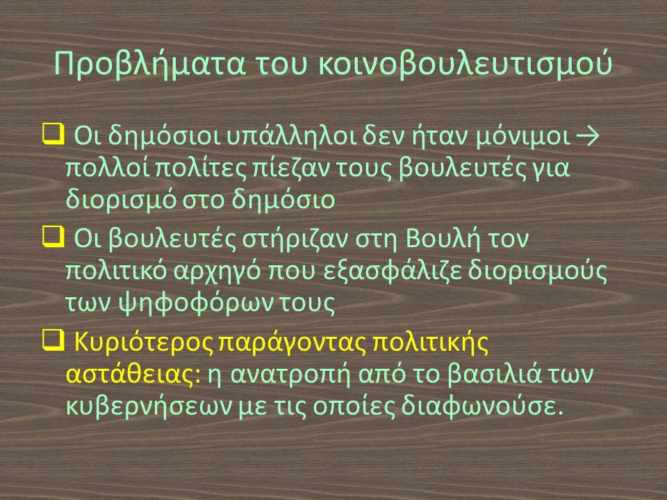 Προβλήματα του κοινοβουλευτισμού  Οι δημόσιοι υπάλληλοι δεν ήταν μόνιμοι → πολλοί πολίτες πίεζαν τους βουλευτές για διορισμό στο δημόσιο  Οι βουλευτές στήριζαν στη Βουλή τον πολιτικό αρχηγό που εξασφάλιζε διορισμούς των ψηφοφόρων τους  Κυριότερος παράγοντας πολιτικής αστάθειας: η ανατροπή από το βασιλιά των κυβερνήσεων με τις οποίες διαφωνούσε.