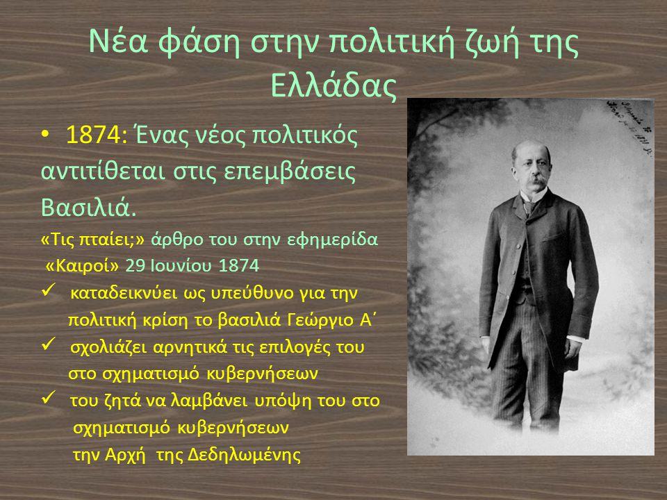 Νέα φάση στην πολιτική ζωή της Ελλάδας 1874: Ένας νέος πολιτικός αντιτίθεται στις επεμβάσεις Βασιλιά.