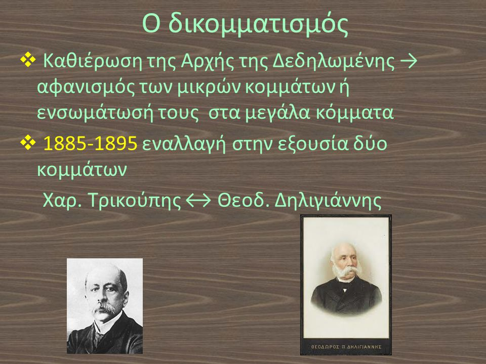 Ο δικομματισμός  Καθιέρωση της Αρχής της Δεδηλωμένης → αφανισμός των μικρών κομμάτων ή ενσωμάτωσή τους στα μεγάλα κόμματα  1885-1895 εναλλαγή στην εξουσία δύο κομμάτων Χαρ.