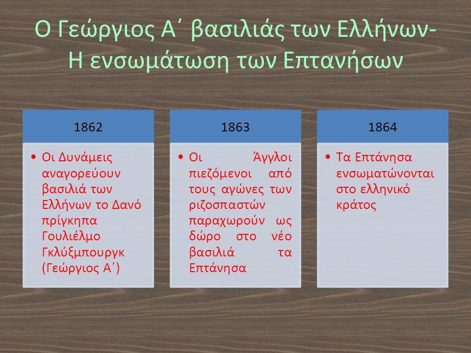 Ο Γεώργιος Α΄ βασιλιάς των Ελλήνων- Η ενσωμάτωση των Επτανήσων 1862 Οι Δυνάμεις αναγορεύουν βασιλιά των Ελλήνων το Δανό πρίγκηπα Γουλιέλμο Γκλύξμπουργκ (Γεώργιος Α΄) 1863 Οι Άγγλοι πιεζόμενοι από τους αγώνες των ριζοσπαστών παραχωρούν ως δώρο στο νέο βασιλιά τα Επτάνησα 1864 Τα Επτάνησα ενσωματώνονται στο ελληνικό κράτος