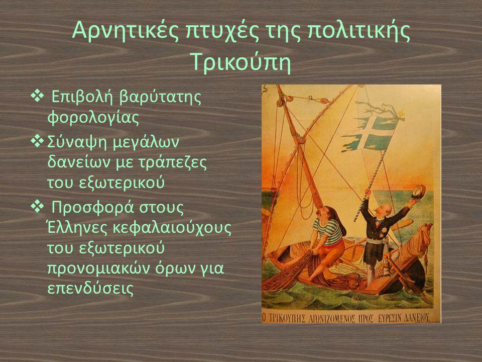 Αρνητικές πτυχές της πολιτικής Τρικούπη  Επιβολή βαρύτατης φορολογίας  Σύναψη μεγάλων δανείων με τράπεζες του εξωτερικού  Προσφορά στους Έλληνες κεφαλαιούχους του εξωτερικού προνομιακών όρων για επενδύσεις