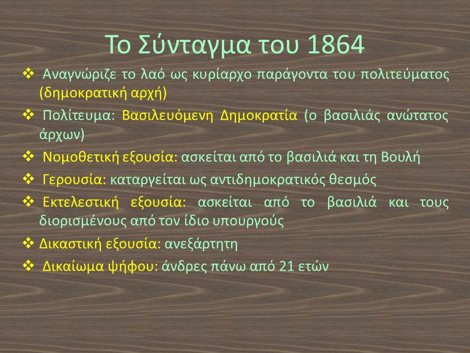Το Σύνταγμα του 1864  Αναγνώριζε το λαό ως κυρίαρχο παράγοντα του πολιτεύματος (δημοκρατική αρχή)  Πολίτευμα: Βασιλευόμενη Δημοκρατία (ο βασιλιάς ανώτατος άρχων)  Νομοθετική εξουσία: ασκείται από το βασιλιά και τη Βουλή  Γερουσία: καταργείται ως αντιδημοκρατικός θεσμός  Εκτελεστική εξουσία: ασκείται από το βασιλιά και τους διορισμένους από τον ίδιο υπουργούς  Δικαστική εξουσία: ανεξάρτητη  Δικαίωμα ψήφου: άνδρες πάνω από 21 ετών