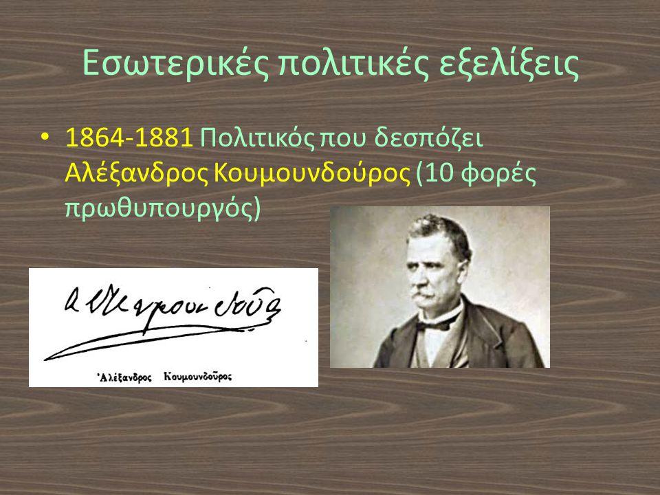 Εσωτερικές πολιτικές εξελίξεις 1864-1881 Πολιτικός που δεσπόζει Αλέξανδρος Κουμουνδούρος (10 φορές πρωθυπουργός)