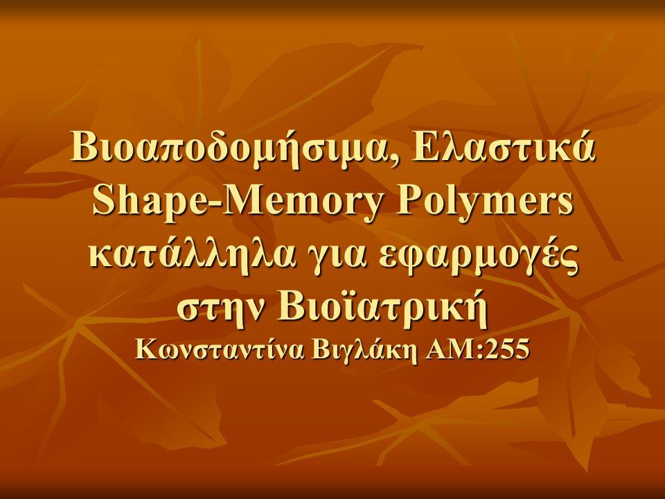 Βιοαποδομήσιμα, Ελαστικά Shape-Memory Polymers κατάλληλα για εφαρμογές στην Βιοϊατρική Κωνσταντίνα Βιγλάκη ΑΜ:255