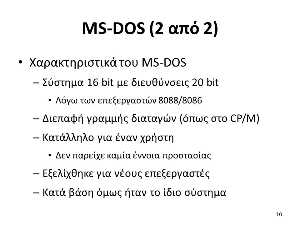 MS-DOS (2 από 2) Χαρακτηριστικά του MS-DOS – Σύστημα 16 bit με διευθύνσεις 20 bit Λόγω των επεξεργαστών 8088/8086 – Διεπαφή γραμμής διαταγών (όπως στο CP/M) – Κατάλληλο για έναν χρήστη Δεν παρείχε καμία έννοια προστασίας – Εξελίχθηκε για νέους επεξεργαστές – Κατά βάση όμως ήταν το ίδιο σύστημα 10