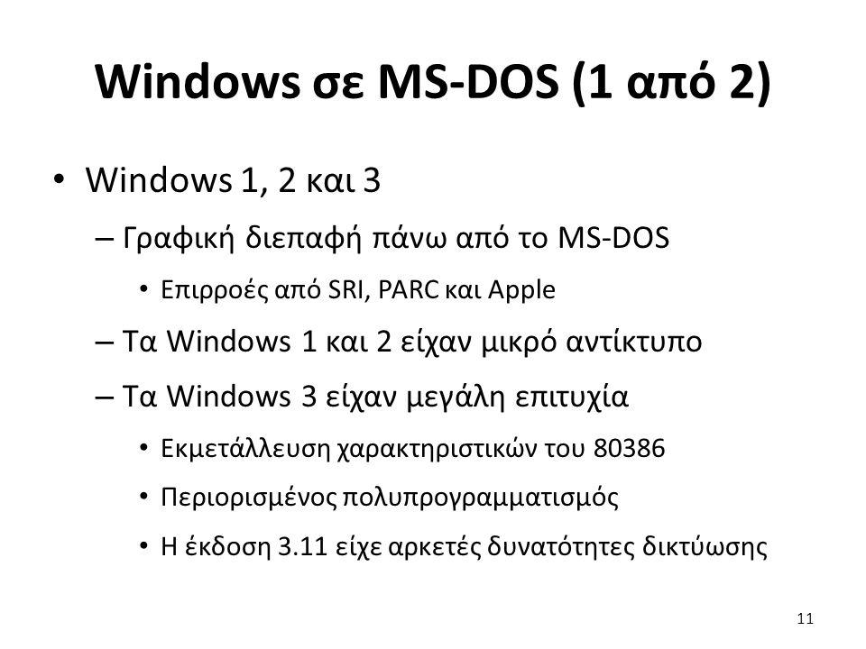 Windows σε MS-DOS (1 από 2) Windows 1, 2 και 3 – Γραφική διεπαφή πάνω από το MS-DOS Επιρροές από SRI, PARC και Apple – Τα Windows 1 και 2 είχαν μικρό αντίκτυπο – Τα Windows 3 είχαν μεγάλη επιτυχία Εκμετάλλευση χαρακτηριστικών του 80386 Περιορισμένος πολυπρογραμματισμός Η έκδοση 3.11 είχε αρκετές δυνατότητες δικτύωσης 11