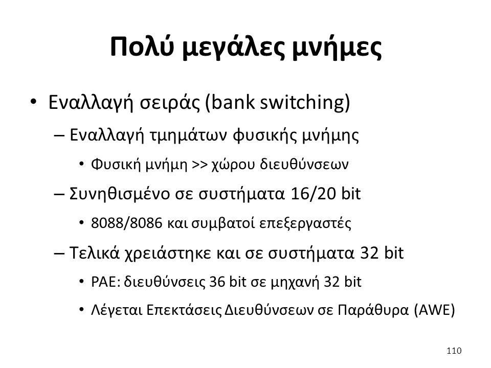 Πολύ μεγάλες μνήμες Εναλλαγή σειράς (bank switching) – Εναλλαγή τμημάτων φυσικής μνήμης Φυσική μνήμη >> χώρου διευθύνσεων – Συνηθισμένο σε συστήματα 16/20 bit 8088/8086 και συμβατοί επεξεργαστές – Τελικά χρειάστηκε και σε συστήματα 32 bit PAE: διευθύνσεις 36 bit σε μηχανή 32 bit Λέγεται Επεκτάσεις Διευθύνσεων σε Παράθυρα (AWE) 110