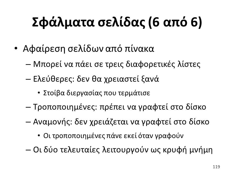 Σφάλματα σελίδας (6 από 6) Αφαίρεση σελίδων από πίνακα – Μπορεί να πάει σε τρεις διαφορετικές λίστες – Ελεύθερες: δεν θα χρειαστεί ξανά Στοίβα διεργασίας που τερμάτισε – Τροποποιημένες: πρέπει να γραφτεί στο δίσκο – Αναμονής: δεν χρειάζεται να γραφτεί στο δίσκο Οι τροποποιημένες πάνε εκεί όταν γραφούν – Οι δύο τελευταίες λειτουργούν ως κρυφή μνήμη 119