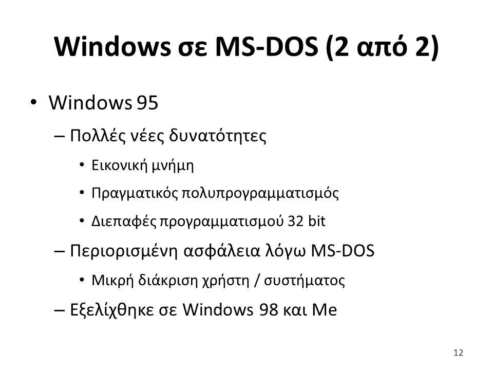 Windows σε MS-DOS (2 από 2) Windows 95 – Πολλές νέες δυνατότητες Εικονική μνήμη Πραγματικός πολυπρογραμματισμός Διεπαφές προγραμματισμού 32 bit – Περιορισμένη ασφάλεια λόγω MS-DOS Μικρή διάκριση χρήστη / συστήματος – Εξελίχθηκε σε Windows 98 και Me 12