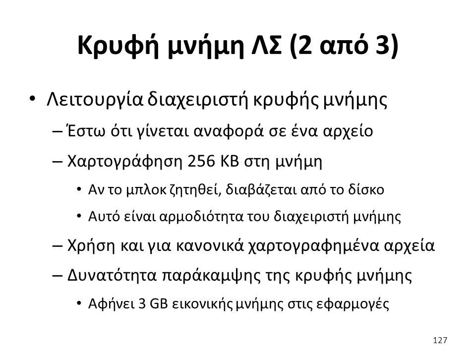 Κρυφή μνήμη ΛΣ (2 από 3) Λειτουργία διαχειριστή κρυφής μνήμης – Έστω ότι γίνεται αναφορά σε ένα αρχείο – Χαρτογράφηση 256 KB στη μνήμη Αν το μπλοκ ζητηθεί, διαβάζεται από το δίσκο Αυτό είναι αρμοδιότητα του διαχειριστή μνήμης – Χρήση και για κανονικά χαρτογραφημένα αρχεία – Δυνατότητα παράκαμψης της κρυφής μνήμης Αφήνει 3 GB εικονικής μνήμης στις εφαρμογές 127