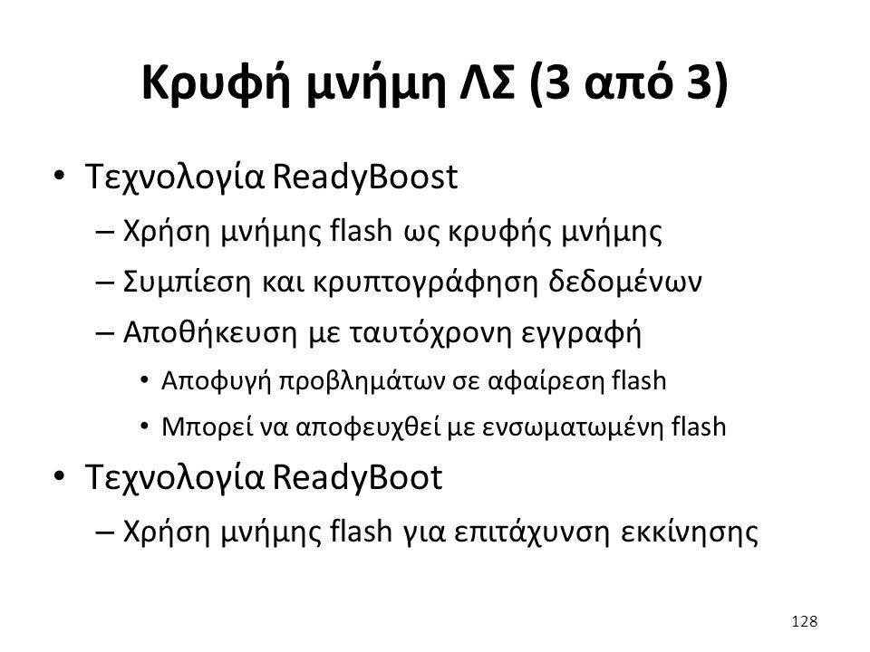 Κρυφή μνήμη ΛΣ (3 από 3) Τεχνολογία ReadyBoost – Χρήση μνήμης flash ως κρυφής μνήμης – Συμπίεση και κρυπτογράφηση δεδομένων – Αποθήκευση με ταυτόχρονη εγγραφή Αποφυγή προβλημάτων σε αφαίρεση flash Μπορεί να αποφευχθεί με ενσωματωμένη flash Τεχνολογία ReadyBoot – Χρήση μνήμης flash για επιτάχυνση εκκίνησης 128
