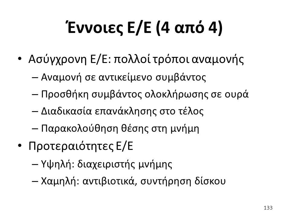Έννοιες Ε/Ε (4 από 4) Ασύγχρονη Ε/Ε: πολλοί τρόποι αναμονής – Αναμονή σε αντικείμενο συμβάντος – Προσθήκη συμβάντος ολοκλήρωσης σε ουρά – Διαδικασία επανάκλησης στο τέλος – Παρακολούθηση θέσης στη μνήμη Προτεραιότητες Ε/Ε – Υψηλή: διαχειριστής μνήμης – Χαμηλή: αντιβιοτικά, συντήρηση δίσκου 133