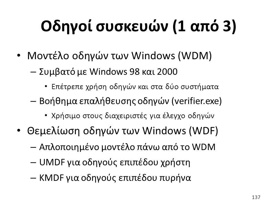 Οδηγοί συσκευών (1 από 3) Μοντέλο οδηγών των Windows (WDM) – Συμβατό με Windows 98 και 2000 Επέτρεπε χρήση οδηγών και στα δύο συστήματα – Βοήθημα επαλήθευσης οδηγών (verifier.exe) Χρήσιμο στους διαχειριστές για έλεγχο οδηγών Θεμελίωση οδηγών των Windows (WDF) – Απλοποιημένο μοντέλο πάνω από το WDM – UMDF για οδηγούς επιπέδου χρήστη – KMDF για οδηγούς επιπέδου πυρήνα 137