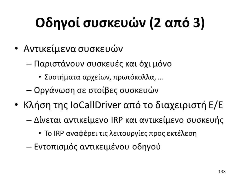 Οδηγοί συσκευών (2 από 3) Αντικείμενα συσκευών – Παριστάνουν συσκευές και όχι μόνο Συστήματα αρχείων, πρωτόκολλα, … – Οργάνωση σε στοίβες συσκευών Κλήση της IoCallDriver από το διαχειριστή Ε/Ε – Δίνεται αντικείμενο IRP και αντικείμενο συσκευής Το IRP αναφέρει τις λειτουργίες προς εκτέλεση – Εντοπισμός αντικειμένου οδηγού 138